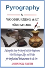 Pyrography -A Woodburning Art Workbook: A Complete Step-by-Step Guide for Beginners, With Techniques, Tips and Tricks for Professional Enhancement in Cover Image