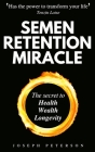 Semen Retention Miracle: Secrets of Sexual Energy Transmutation for Wealth, Health, Sex and Longevity (Cultivating Male Sexual Energy) Cover Image