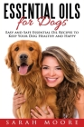 Essential Oils for Dogs: Easy and Safe Essential Oil Recipes to Keep Your Dog Healthy and Happy Cover Image