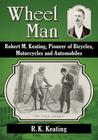 Wheel Man: Robert M. Keating, Pioneer of Bicycles, Motorcycles and Automobiles Cover Image