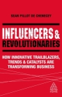 Influencers and Revolutionaries: How Innovative Trailblazers, Trends and Catalysts Are Transforming Business (Kogan Page Inspire) Cover Image