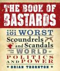 The Book of Bastards: 101 Worst Scoundrels and Scandals from the World of Politics and Power Cover Image