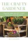 The Crafty Gardener: Inspired Ideas and DIY Crafts from Your Own Backyard (Country Decorating Book, Gardener Garden, Companion Planting, Fo Cover Image