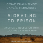 Migrating to Prison: America's Obsession with Locking Up Immigrants Cover Image