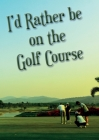 I'd Rather be on the Golf Course Cover Image