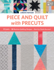Piece and Quilt with Precuts: 11 Quilts, 18 Machine-Quilting Designs, Start-To-Finish Success! Cover Image