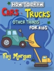 How to Draw Cars, Trucks, Other Things for kids: Step by Step to Learn Drawing Cars for Kids . Cover Image