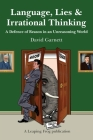 Language, Lies and Irrational Thinking: A Defence of Reason in an Unreasoning World Cover Image
