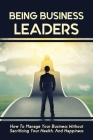 Being Business Leaders: How To Manage Your Business Without Sacrificing Your Health, And Happiness: Managing Your Business Without Sacrificing Cover Image
