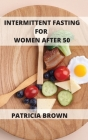 Intermittent Fasting For Women Over 50: Three Levels of Fasting: Easy, Medium, and Extreme. Choose yours and get the results you want Cover Image