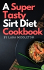 A Super Tasty Sirt Diet Cookbook - 2 Books in 1: Lose Weight like a Celebrity and Activate Your Skinny Gene with the 150+ Recipes Included in this Boo Cover Image