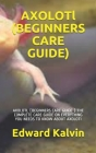 AXOLOTl (BEGINNERS CARE GUIDE ): Axolotl (Beginners Care Guide ): The Complete Care Guide on Everything You Needs to Know about Axoloti Cover Image