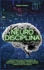 Neuro Disciplina: Tecniche di Biohacking e Neuroscienza per aumentare la tua disciplina, costruire abitudini sane e positive, e sconfigg Cover Image