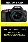 Nikon D5600 Users Guide for Photographers: The Beginner to Expert Guide with all the hidden Tips and Tricks to Get the Most Out of Your Cameras for se Cover Image