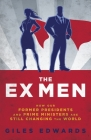 The Ex Men: How Our Former Presidents and Prime Ministers Are Still Running the World Cover Image