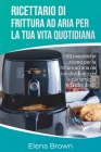 Ricettario di frittura ad aria per la tua vita quotidiana: 50 fantastiche ricette per la frittura ad aria da condividere con la tua famiglia ed i tuoi Cover Image