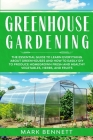 Greenhouse Gardening: The Essential Guide to Learn Everything About Greenhouses and How to Easily DIY to Produce Homegrown Fresh and Healthy Cover Image