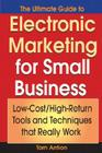 The Ultimate Guide to Electronic Marketing for Small Business: Low-Cost/High Return Tools and Techniques That Really Work Cover Image