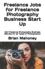 Freelance Jobs for Freelance Photography Business Start Up: Get Freelance Photography Business Secrets for all Types of Photography! Cover Image