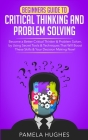 Beginners Guide to Critical Thinking and Problem Solving: Become a Better Critical Thinker & Problem Solver, by Using Secret Tools & Techniques That W Cover Image
