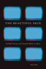 The Beautiful Skin: Football, Fantasy, and Cinematic Bodies in Africa (African Humanities and the Arts) Cover Image
