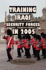 Training Iraqi Security Forces In 2005: The Behind Story: History Books To Read Cover Image
