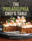 The Philadelphia Chef's Table: Extraordinary Recipes from the City of Brotherly Love Cover Image