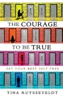 The Courage To Be True: Set Your Best Self Free Cover Image