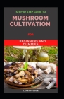 Step By Step Guide To Mushroom Cultivation For Beginners and Dummies Cover Image