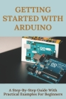 Getting Started With Arduino: A Step-By-Step Guide With Practical Examples For Beginners: Arduino Programming Cover Image