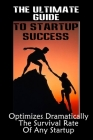 The Ultimate Guide To Startup Success: Optimizes Dramatically The Survival Rate Of Any Startup: Tips On Starting A Small Business Cover Image