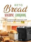 Keto Bread Machine Cookbook: Bread maker recipes for baking your homemade ketogenic bread. Cover Image