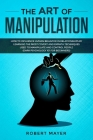 The Art of Manipulation: How to Influence Human Behavior in Relationships by Learning the Most Covert and Empath Techniques Used to Manipulate Cover Image