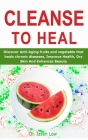 Cleanse to Heal: Discover Anti-Aging fruits and vegetable that heals chronic diseases, Improve Health, Dry Skin And Enhances Beauty Cover Image