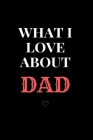 What I love about you DAD Notebook: Things I Love About You Book for Dad, Dad Appreciation (Gift Book for Dad) Cover Image