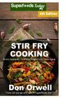 Stir Fry Cooking: Over 80 Quick & Easy Gluten Free Low Cholesterol Whole Foods Recipes Full of Antioxidants & Phytochemicals Cover Image