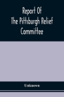Report Of The Pittsburgh Relief Committee: Having In Charge The Collection And Distribution Of Funds, Provisions, And Other Supplies For The Sufferers Cover Image