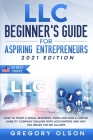 LLC Beginner's Guide for Aspiring Entrepreneurs: How to Start a Small Business, Form and Run a Limited Liability Company Dealing with Accounting and a Cover Image