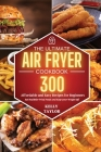 The Ultimate Air Fryer Cookbook: 300 Affordable, and Easy Recipes for Beginners Eat Healthier Fried Foods and Keep your Weight Off Cover Image