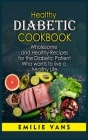 Healthy Diabetic Cookbook: Wholesome And Healthy Recipes For The Diabetic Patient Who Wants To Live A Healthy Life Cover Image