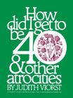 How Did I Get to Be Forty: And Other Atrocities (Judith Viorst's Decades) Cover Image