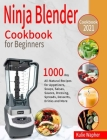 Ninja Blender Cookbook for Beginners: 1000-Day All-Natural Recipes for Appetizers, Soups, Salsas, Sauces, Dressing, Spreads, Desserts, Drinks and More Cover Image
