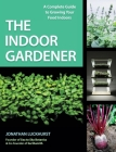 The Indoor Gardener: A Complete Guide to Growing Your Food Indoors Cover Image