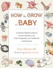 How to Grow a Baby: A Science-Based Guide to Nurturing New Life, from Pregnancy to Childbirth and Beyond Cover Image