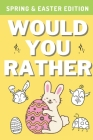 Would You Rather: Spring & Easter Edition: A Hilarious, Interactive, Crazy, Silly Wacky Question Scenario Game Book - Family Gift Ideas Cover Image