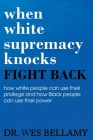 When White Supremacy Knocks, Fight Back! How White People Can Use Their Privilege and How Black People Can Use Their Power. Cover Image