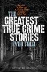 The Greatest True Crime Stories Ever Told: Tales of Murder and Mayhem Ripped from the Front Page Cover Image