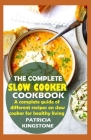 The Complete Slow Cooker Cookbook: A complete guide of different recipes on slow cooker for healthy living Cover Image