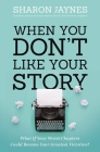 When You Don't Like Your Story: What If Your Worst Chapters Could Become Your Greatest Victories? Cover Image