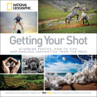 Getting Your Shot: Stunning Photos, How-to Tips, and Endless Inspiration From the Pros Cover Image